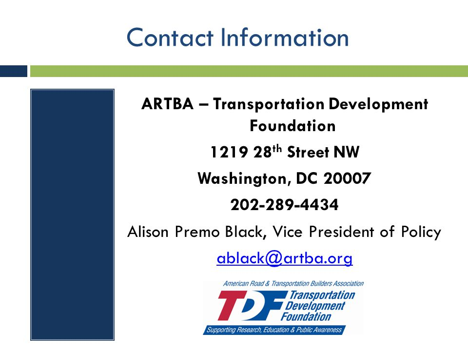 Contact Information ARTBA – Transportation Development Foundation 1219 28 th Street NW Washington, DC 20007 202-289-4434 Alison Premo Black, Vice Pres