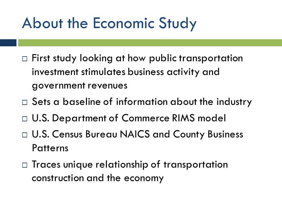 About the Economic Study  First study looking at how public transportation investment stimulates business activity and government revenues  Sets a b