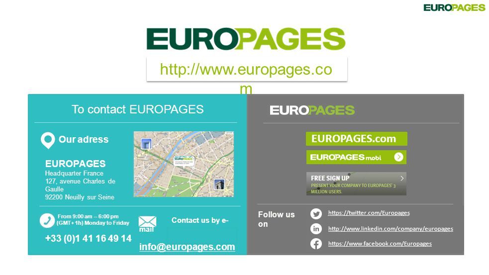 http://www.europages.co m To contact EUROPAGES Our adress EUROPAGES Headquarter France 127, avenue Charles de Gaulle 92200 Neuilly sur Seine https://twitter.com/Europages https://www.facebook.com/Europages http://www.linkedin.com/company/europages Follow us on EUROPAGES.com Contact us by e- mail info@europages.com From 9:00 am – 6:00 pm (GMT+ 1h) Monday to Friday +33 (0)1 41 16 49 14