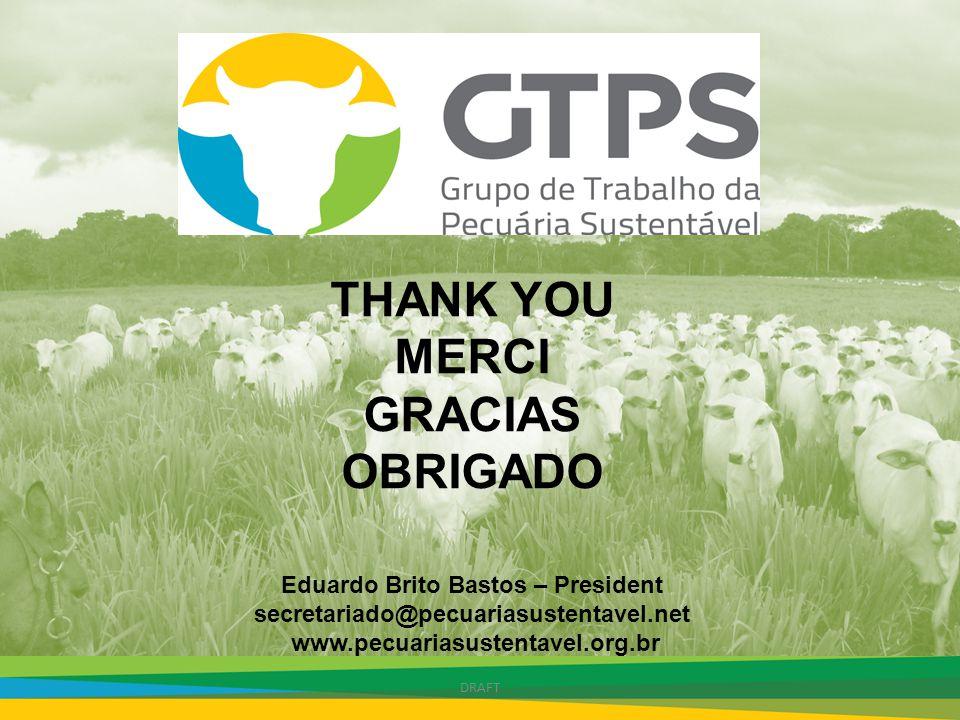 THANK YOU MERCI GRACIAS OBRIGADO Eduardo Brito Bastos – President secretariado@pecuariasustentavel.net www.pecuariasustentavel.org.br DRAFT