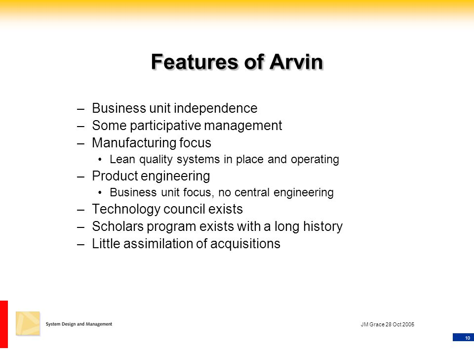 10 JM Grace 28 Oct 2005 Features of Arvin –Business unit independence –Some participative management –Manufacturing focus Lean quality systems in place and operating –Product engineering Business unit focus, no central engineering –Technology council exists –Scholars program exists with a long history –Little assimilation of acquisitions