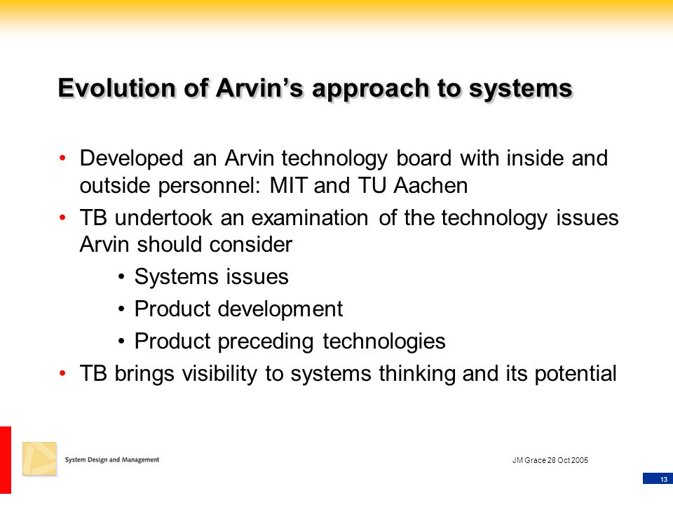 13 JM Grace 28 Oct 2005 Evolution of Arvin's approach to systems Developed an Arvin technology board with inside and outside personnel: MIT and TU Aachen TB undertook an examination of the technology issues Arvin should consider Systems issues Product development Product preceding technologies TB brings visibility to systems thinking and its potential