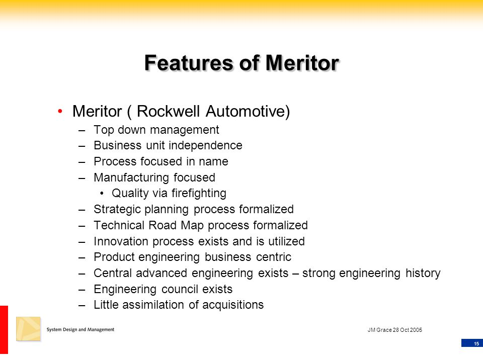 15 JM Grace 28 Oct 2005 Features of Meritor Meritor ( Rockwell Automotive) –Top down management –Business unit independence –Process focused in name –Manufacturing focused Quality via firefighting –Strategic planning process formalized –Technical Road Map process formalized –Innovation process exists and is utilized –Product engineering business centric –Central advanced engineering exists – strong engineering history –Engineering council exists –Little assimilation of acquisitions