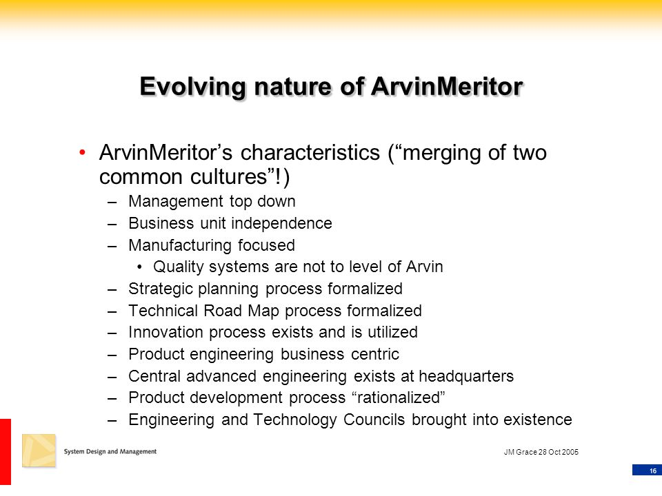 """16 JM Grace 28 Oct 2005 Evolving nature of ArvinMeritor ArvinMeritor's characteristics (""""merging of two common cultures""""!) –Management top down –Busin"""