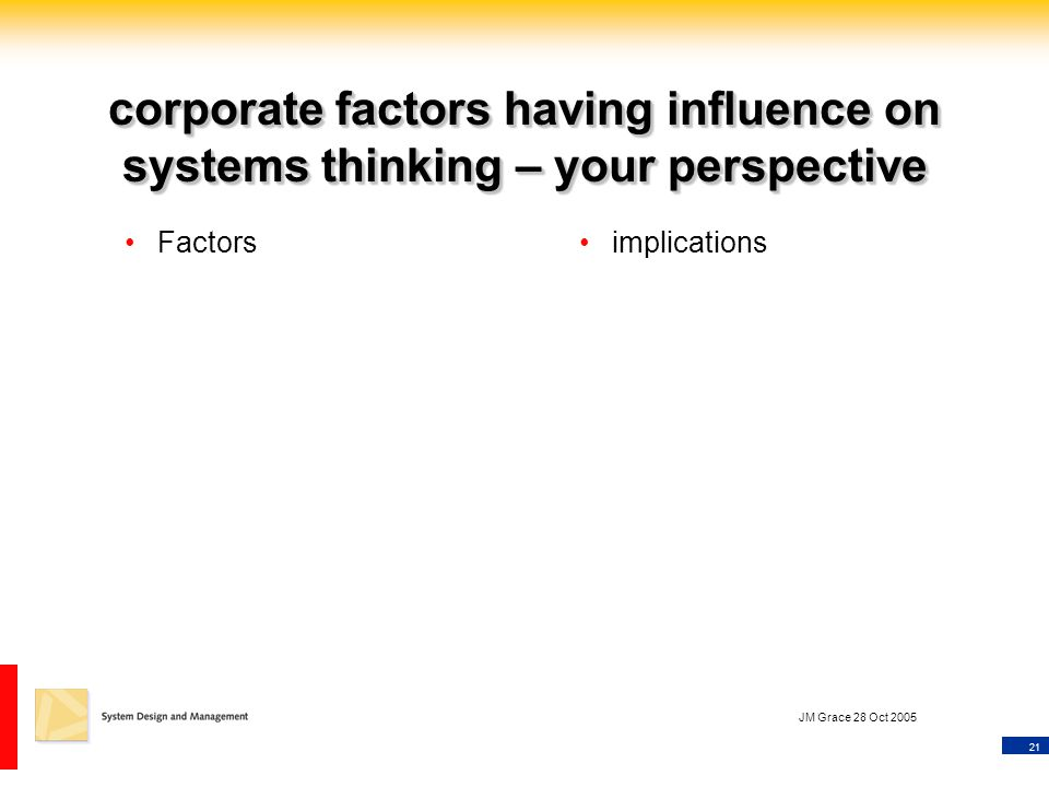 21 JM Grace 28 Oct 2005 corporate factors having influence on systems thinking – your perspective Factorsimplications