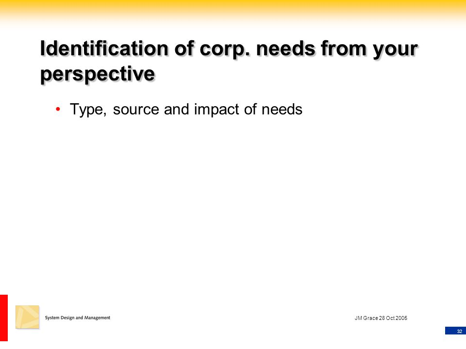 32 JM Grace 28 Oct 2005 Identification of corp. needs from your perspective Type, source and impact of needs