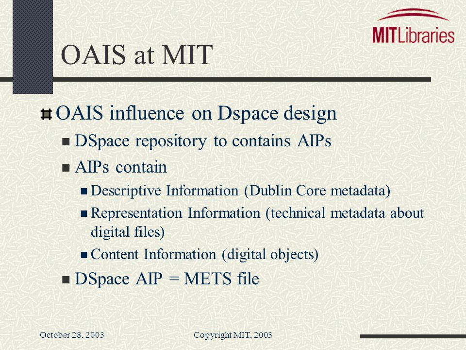 October 28, 2003Copyright MIT, 2003 OAIS at MIT OAIS influence on Dspace design DSpace repository to contains AIPs AIPs contain Descriptive Information (Dublin Core metadata) Representation Information (technical metadata about digital files) Content Information (digital objects) DSpace AIP = METS file