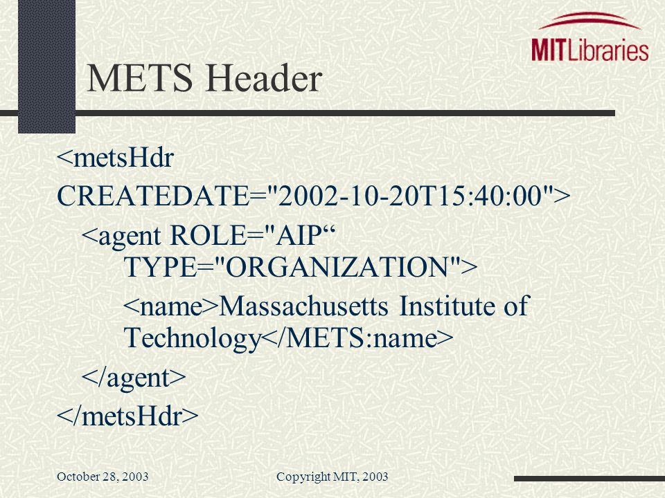 October 28, 2003Copyright MIT, 2003 METS Header <metsHdr CREATEDATE= 2002-10-20T15:40:00 > Massachusetts Institute of Technology