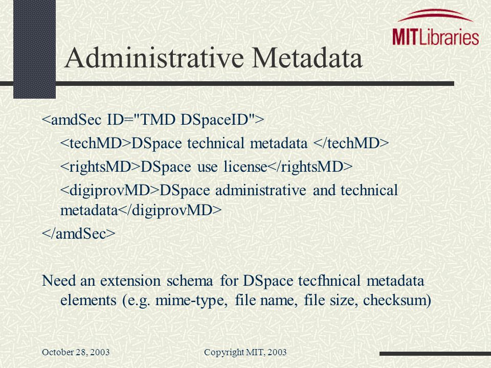 October 28, 2003Copyright MIT, 2003 Administrative Metadata DSpace technical metadata DSpace use license DSpace administrative and technical metadata Need an extension schema for DSpace tecfhnical metadata elements (e.g.