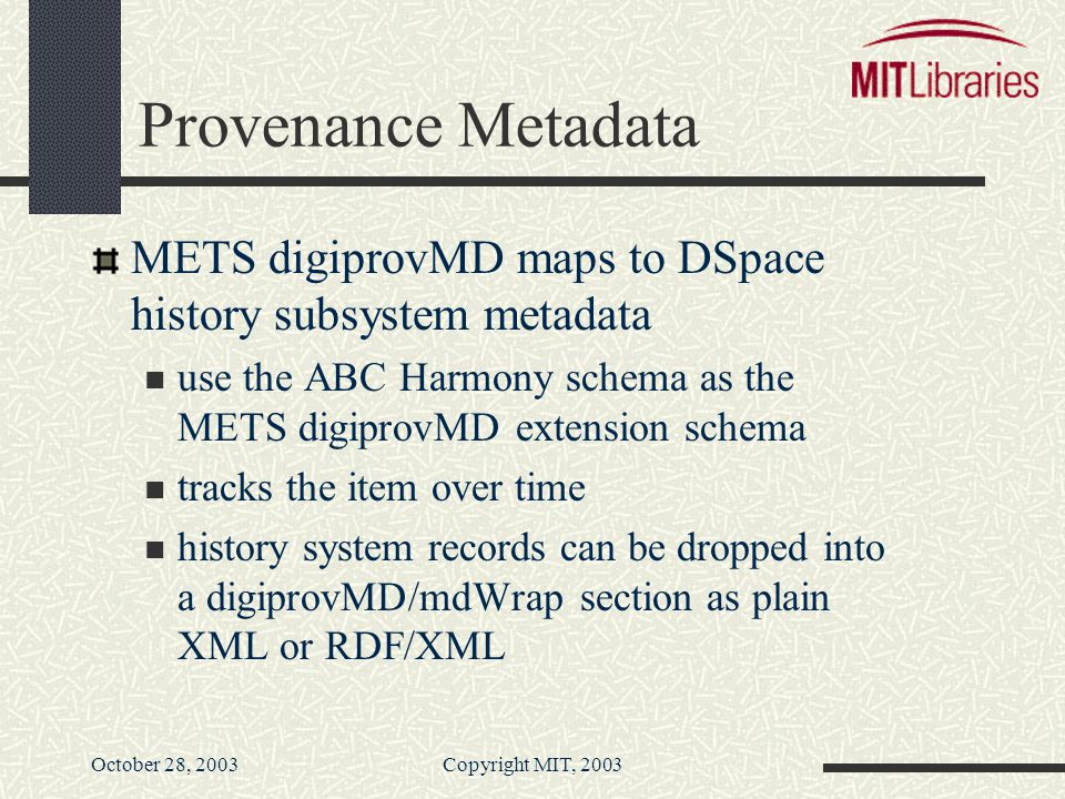 October 28, 2003Copyright MIT, 2003 Provenance Metadata METS digiprovMD maps to DSpace history subsystem metadata use the ABC Harmony schema as the METS digiprovMD extension schema tracks the item over time history system records can be dropped into a digiprovMD/mdWrap section as plain XML or RDF/XML