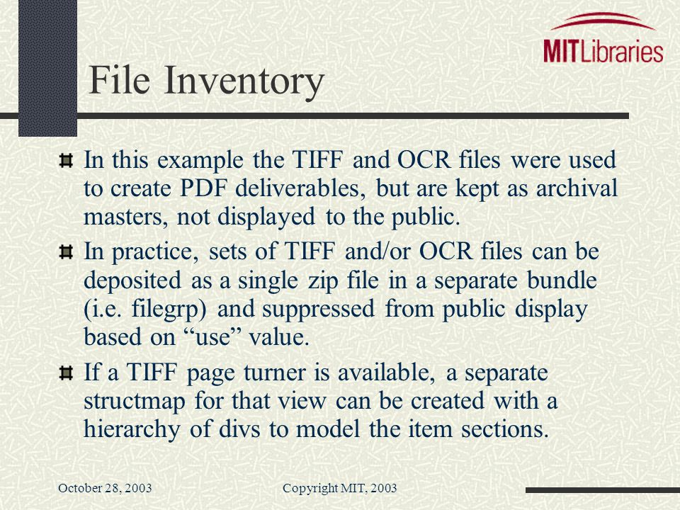 October 28, 2003Copyright MIT, 2003 File Inventory In this example the TIFF and OCR files were used to create PDF deliverables, but are kept as archival masters, not displayed to the public.