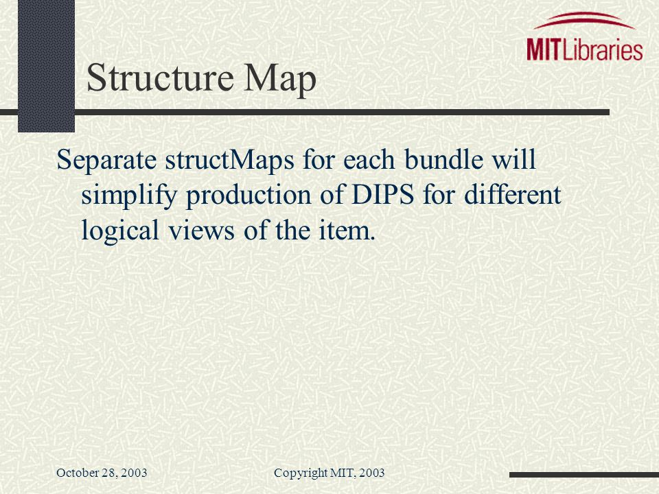 October 28, 2003Copyright MIT, 2003 Structure Map Separate structMaps for each bundle will simplify production of DIPS for different logical views of the item.