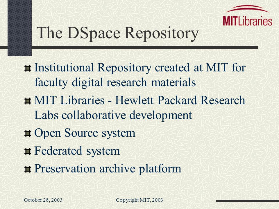 October 28, 2003Copyright MIT, 2003 The DSpace Repository Institutional Repository created at MIT for faculty digital research materials MIT Libraries - Hewlett Packard Research Labs collaborative development Open Source system Federated system Preservation archive platform