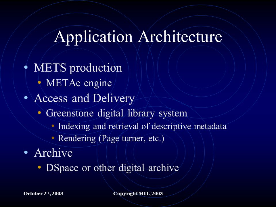 October 27, 2003Copyright MIT, 2003 Application Architecture METS production METAe engine Access and Delivery Greenstone digital library system Indexing and retrieval of descriptive metadata Rendering (Page turner, etc.) Archive DSpace or other digital archive
