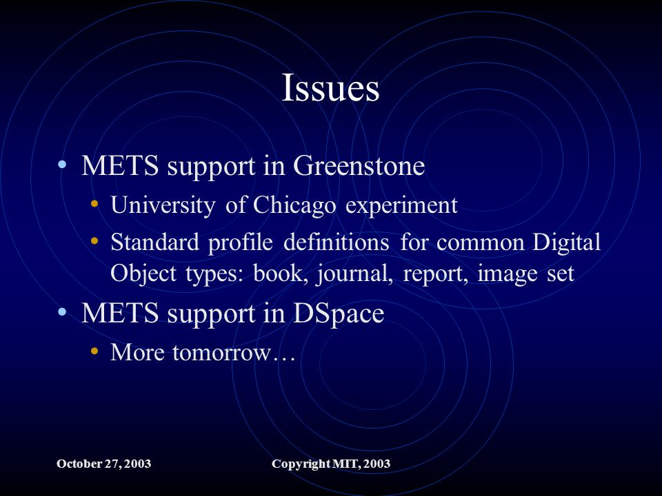 October 27, 2003Copyright MIT, 2003 Issues METS support in Greenstone University of Chicago experiment Standard profile definitions for common Digital Object types: book, journal, report, image set METS support in DSpace More tomorrow…