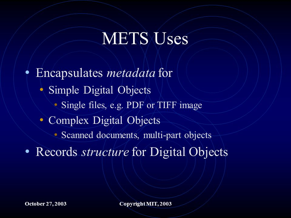 October 27, 2003Copyright MIT, 2003 METS Uses Encapsulates metadata for Simple Digital Objects Single files, e.g.