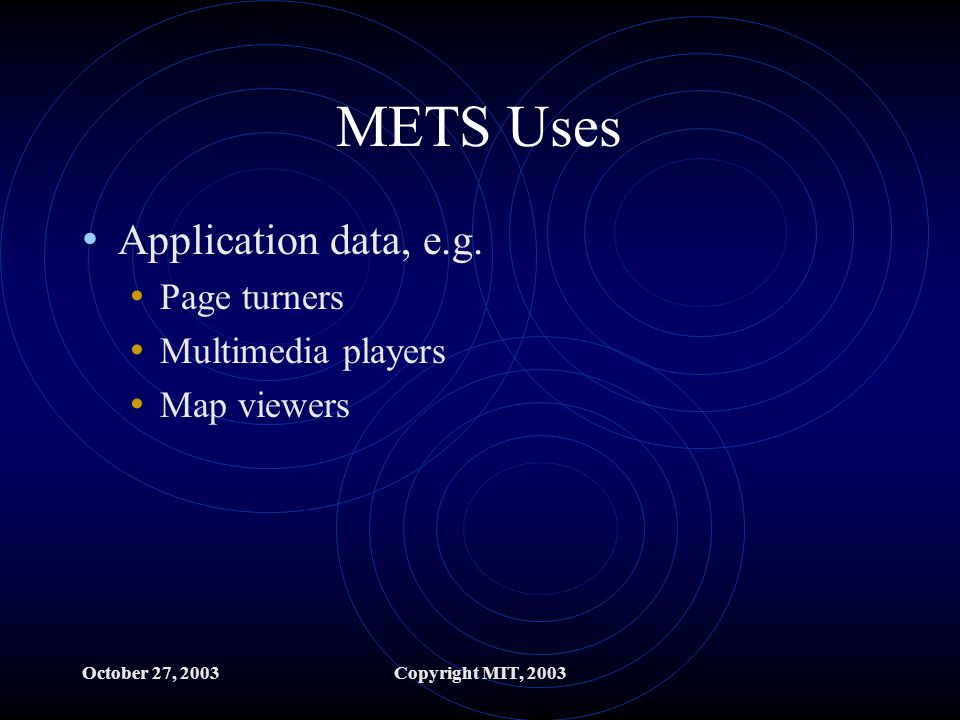 October 27, 2003Copyright MIT, 2003 METS Uses Application data, e.g.