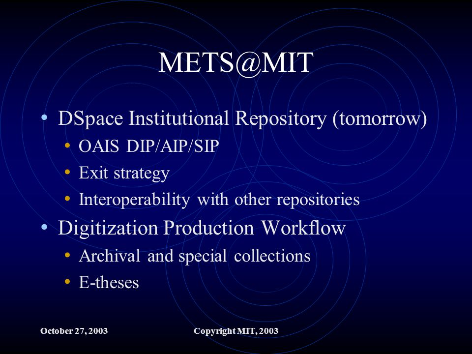 October 27, 2003Copyright MIT, 2003 METS@MIT DSpace Institutional Repository (tomorrow) OAIS DIP/AIP/SIP Exit strategy Interoperability with other repositories Digitization Production Workflow Archival and special collections E-theses