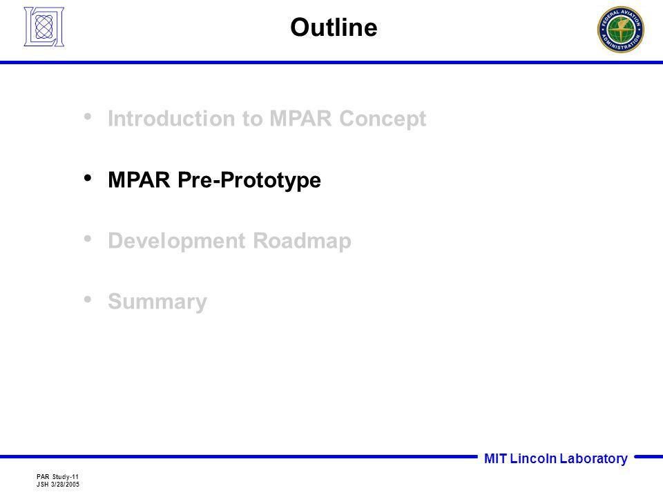 MIT Lincoln Laboratory PAR Study-11 JSH 3/28/2005 Outline Introduction to MPAR Concept MPAR Pre-Prototype Development Roadmap Summary