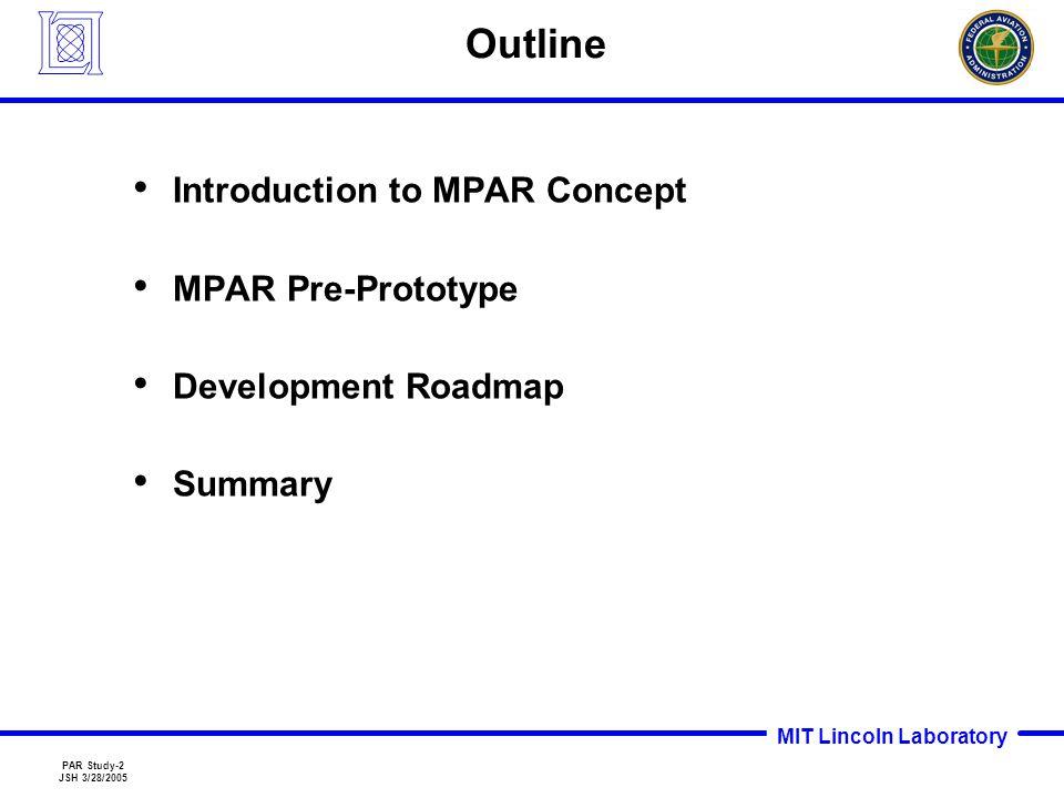 MIT Lincoln Laboratory PAR Study-2 JSH 3/28/2005 Outline Introduction to MPAR Concept MPAR Pre-Prototype Development Roadmap Summary