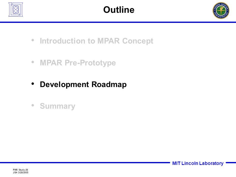 MIT Lincoln Laboratory PAR Study-26 JSH 3/28/2005 Outline Introduction to MPAR Concept MPAR Pre-Prototype Development Roadmap Summary