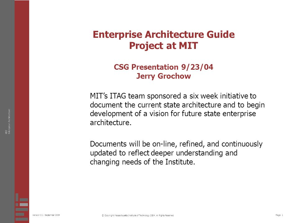 Page 1Version 0.1 September 2004 MITEnterprise Architecture © Copyright Massachusetts Institute of Technology 2004, All Rights Reserved Enterprise Architecture Guide Project at MIT CSG Presentation 9/23/04 Jerry Grochow MIT's ITAG team sponsored a six week initiative to document the current state architecture and to begin development of a vision for future state enterprise architecture.