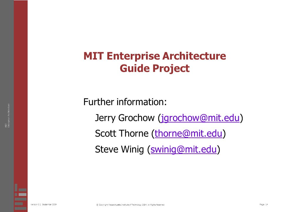 Page 14Version 0.1 September 2004 MITEnterprise Architecture © Copyright Massachusetts Institute of Technology 2004, All Rights Reserved MIT Enterprise Architecture Guide Project Further information: Jerry Grochow (jgrochow@mit.edu)jgrochow@mit.edu Scott Thorne (thorne@mit.edu)thorne@mit.edu Steve Winig (swinig@mit.edu)swinig@mit.edu
