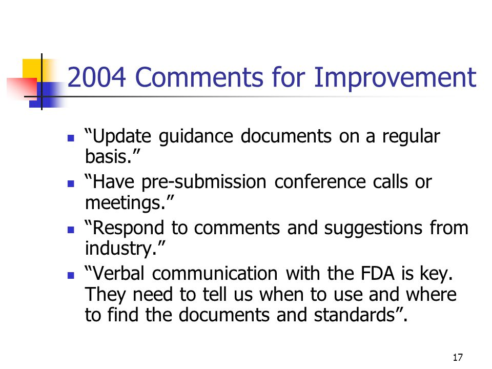 "17 2004 Comments for Improvement ""Update guidance documents on a regular basis."" ""Have pre-submission conference calls or meetings."" ""Respond to comme"