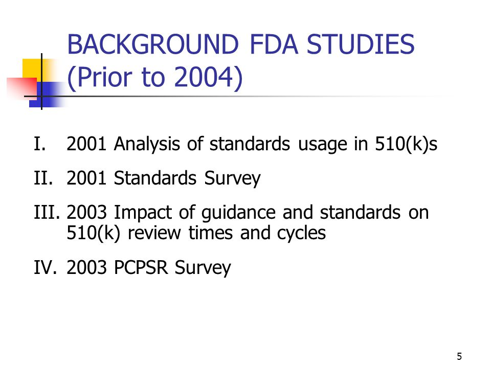 5 BACKGROUND FDA STUDIES (Prior to 2004) I.2001 Analysis of standards usage in 510(k)s II.2001 Standards Survey III.2003 Impact of guidance and standa