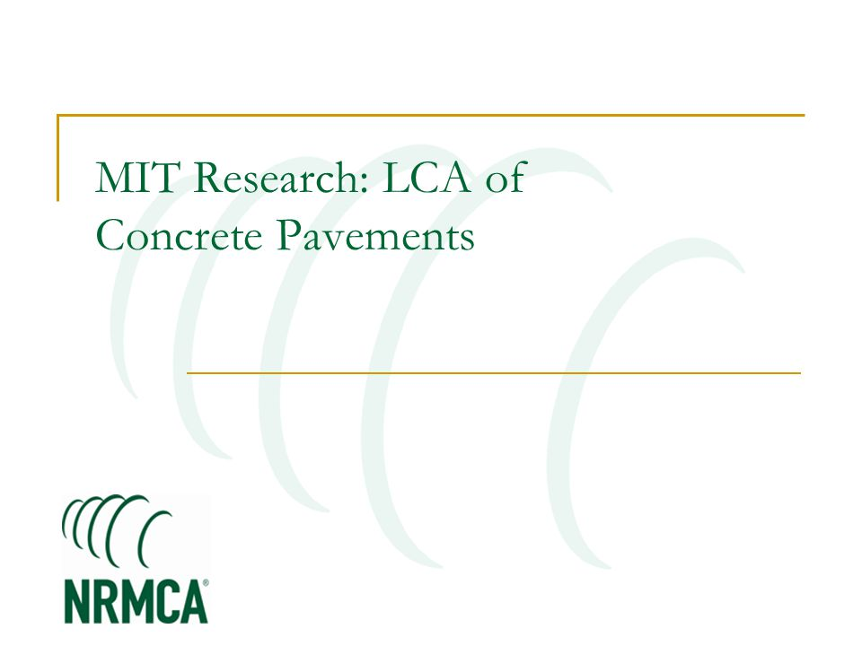 MIT Concrete Sustainability Hub $10 million investment over 5 years Funded equally by RMCREF & PCA NRMCA providing technical support and guidance NRMCA and state associations to play a critical role in the technology transfer