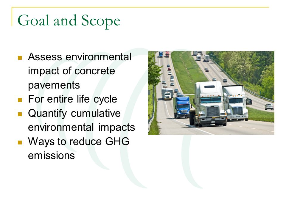 Goal and Scope Assess environmental impact of concrete pavements For entire life cycle Quantify cumulative environmental impacts Ways to reduce GHG emissions
