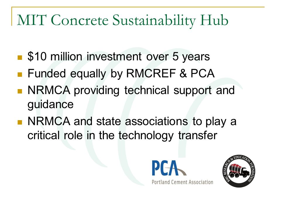 MIT Concrete Sustainability Hub $10 million investment over 5 years Funded equally by RMCREF & PCA NRMCA providing technical support and guidance NRMC