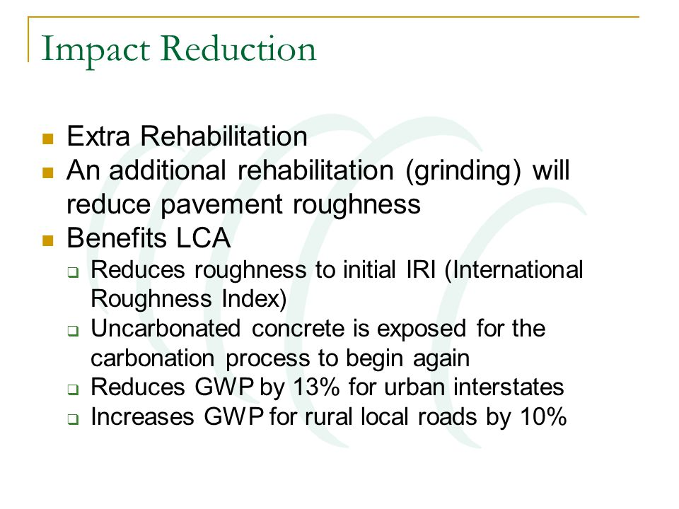 Impact Reduction Extra Rehabilitation An additional rehabilitation (grinding) will reduce pavement roughness Benefits LCA  Reduces roughness to initial IRI (International Roughness Index)  Uncarbonated concrete is exposed for the carbonation process to begin again  Reduces GWP by 13% for urban interstates  Increases GWP for rural local roads by 10%