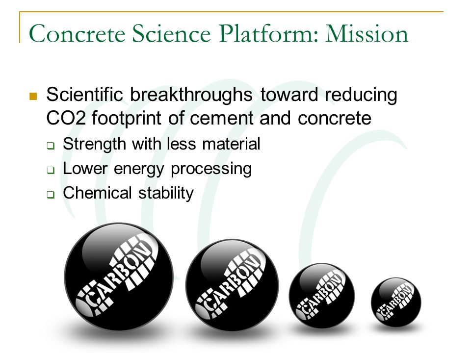 Concrete Science Platform: Mission Scientific breakthroughs toward reducing CO2 footprint of cement and concrete  Strength with less material  Lower