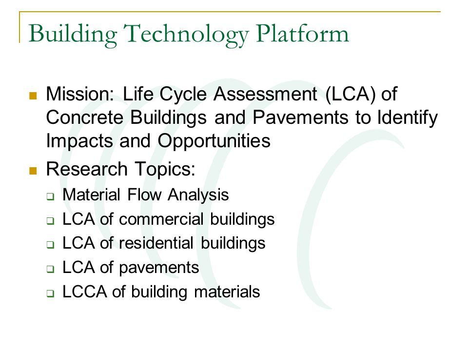 Building Technology Platform Mission: Life Cycle Assessment (LCA) of Concrete Buildings and Pavements to Identify Impacts and Opportunities Research Topics:  Material Flow Analysis  LCA of commercial buildings  LCA of residential buildings  LCA of pavements  LCCA of building materials