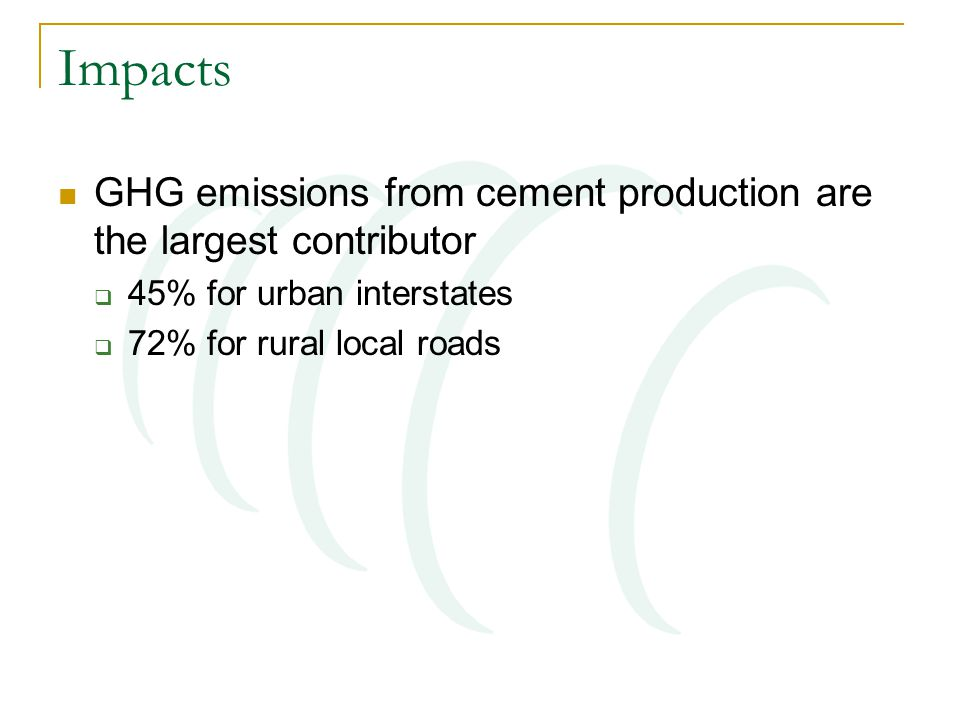 Impacts GHG emissions from cement production are the largest contributor  45% for urban interstates  72% for rural local roads