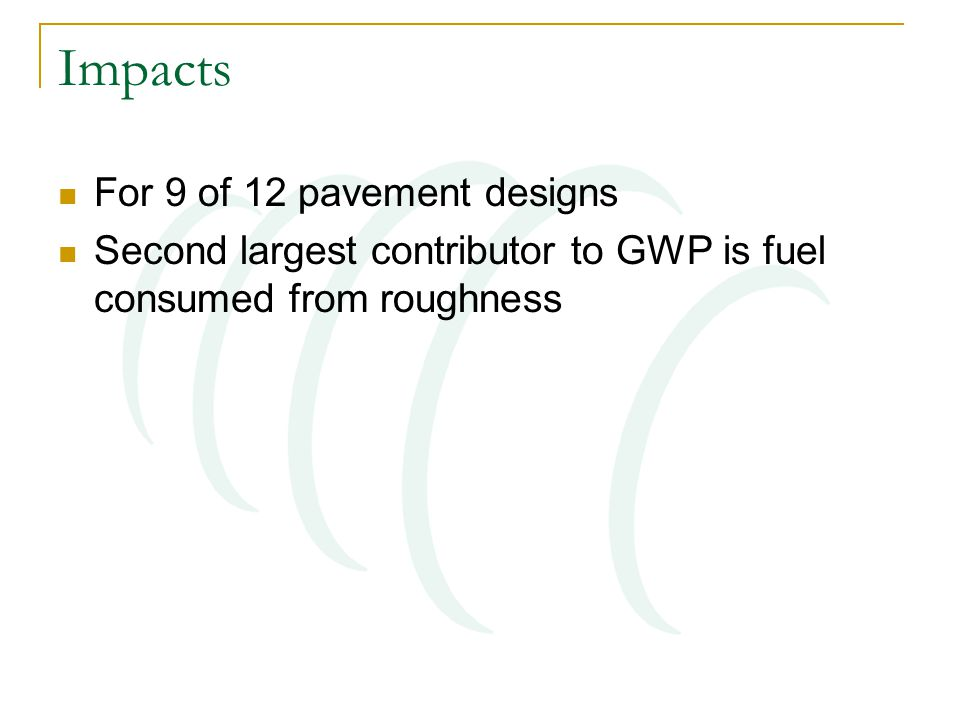 Impacts For 9 of 12 pavement designs Second largest contributor to GWP is fuel consumed from roughness