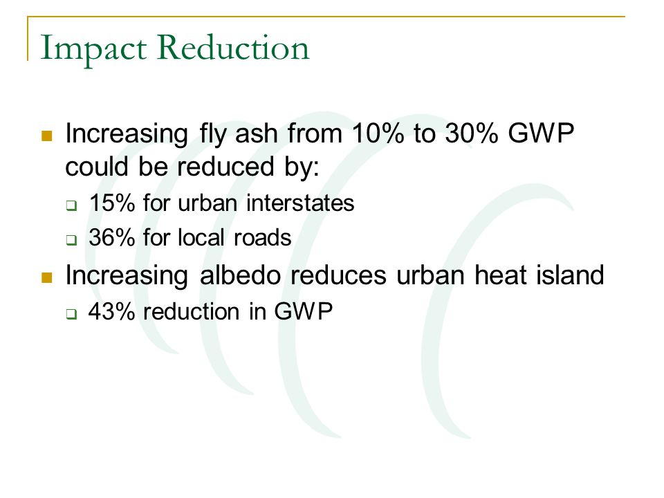 Impact Reduction Increasing fly ash from 10% to 30% GWP could be reduced by:  15% for urban interstates  36% for local roads Increasing albedo reduces urban heat island  43% reduction in GWP