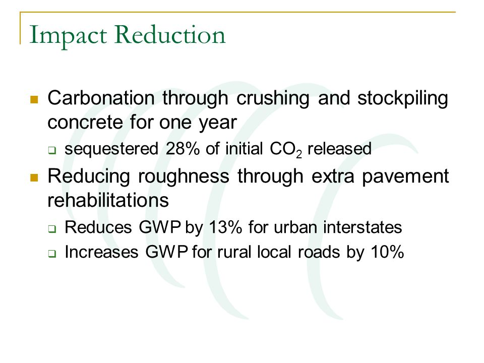 Impact Reduction Carbonation through crushing and stockpiling concrete for one year  sequestered 28% of initial CO 2 released Reducing roughness through extra pavement rehabilitations  Reduces GWP by 13% for urban interstates  Increases GWP for rural local roads by 10%