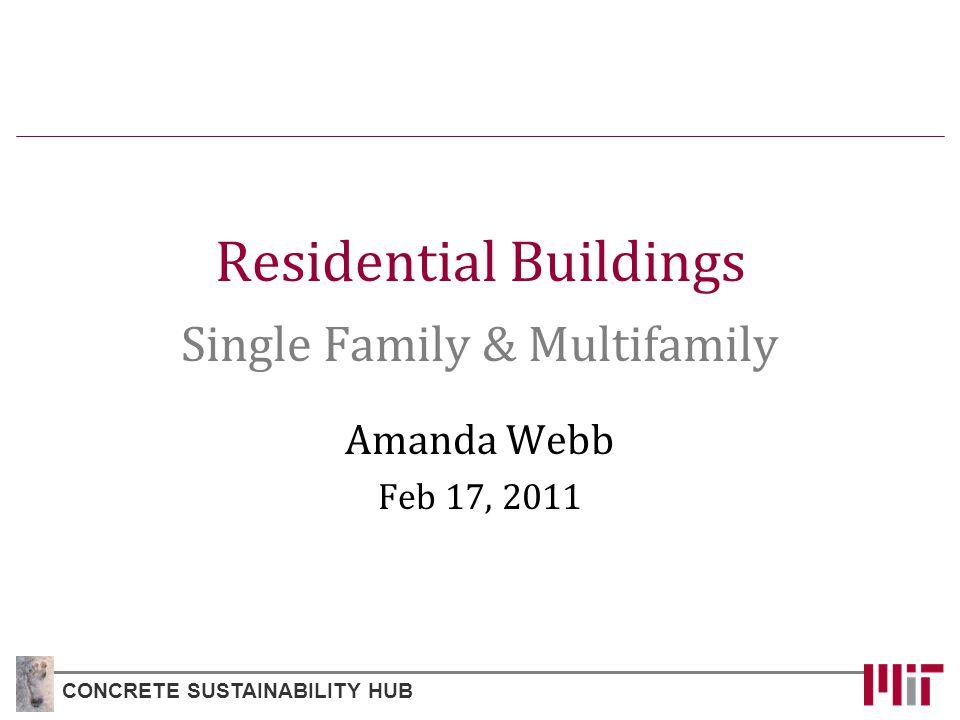 Residential Buildings Single Family & Multifamily Amanda Webb Feb 17, 2011 CONCRETE SUSTAINABILITY HUB