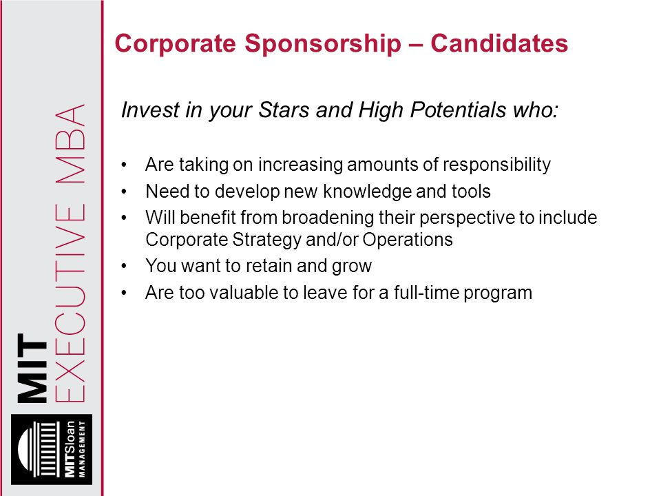 Corporate Sponsorship – Candidates Invest in your Stars and High Potentials who: Are taking on increasing amounts of responsibility Need to develop new knowledge and tools Will benefit from broadening their perspective to include Corporate Strategy and/or Operations You want to retain and grow Are too valuable to leave for a full-time program