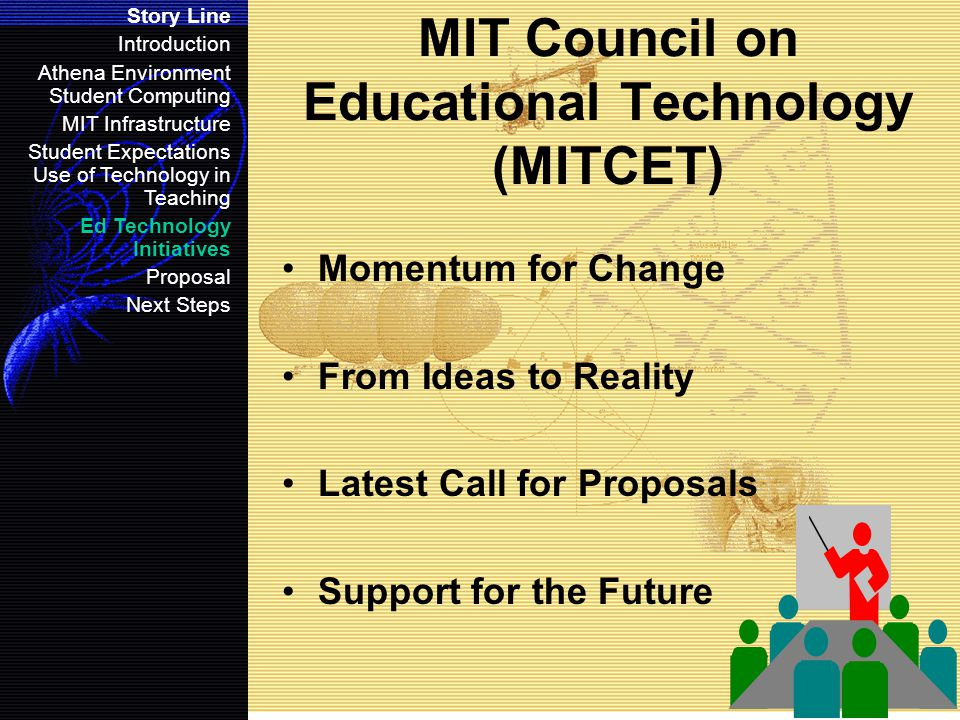 MIT Council on Educational Technology (MITCET) Momentum for Change From Ideas to Reality Latest Call for Proposals Support for the Future Story Line Introduction Athena Environment Student Computing MIT Infrastructure Student Expectations Use of Technology in Teaching Ed Technology Initiatives Proposal Next Steps