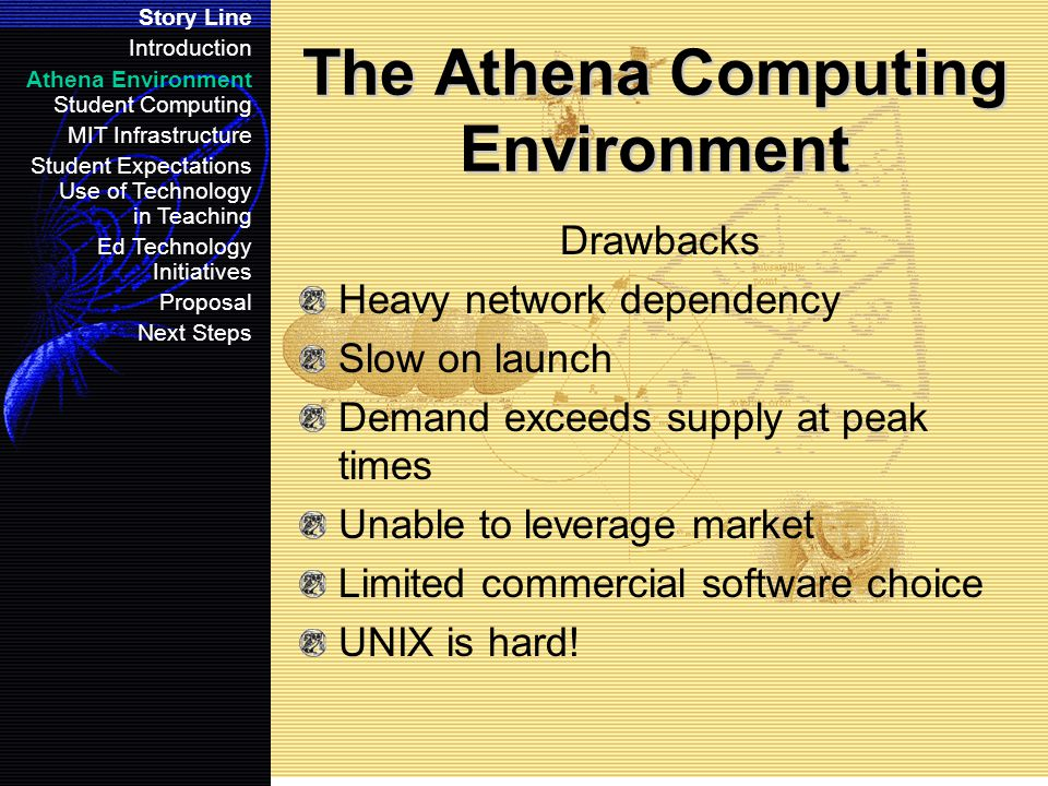 Student Computing The Student Computing dipole Story Line Introduction Athena Environment Student Computing MIT Infrastructure Student Expectations Use of Technology in Teaching Ed Technology Initiatives Proposal Next Steps High personal ownership (85%-95%) Increasing resistance to high learning curve Athena (UNIX) presents Athena is the base for academic computing Faculty build with Athena in mind Personally owned machines are not critical systems