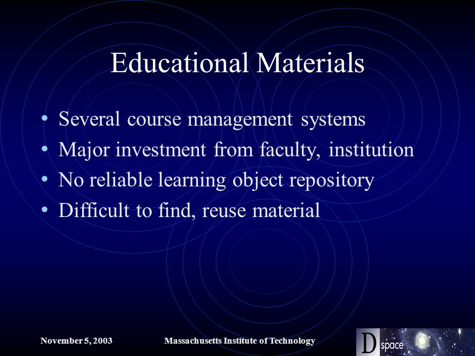 November 5, 2003Massachusetts Institute of Technology Educational Materials Several course management systems Major investment from faculty, institution No reliable learning object repository Difficult to find, reuse material