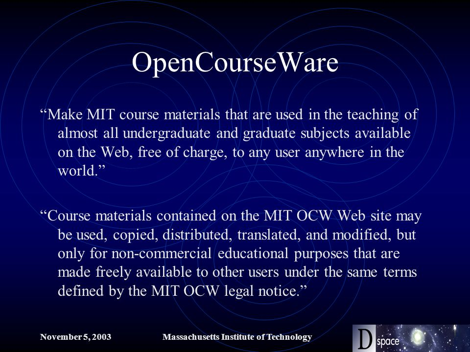 November 5, 2003Massachusetts Institute of Technology OpenCourseWare Make MIT course materials that are used in the teaching of almost all undergraduate and graduate subjects available on the Web, free of charge, to any user anywhere in the world. Course materials contained on the MIT OCW Web site may be used, copied, distributed, translated, and modified, but only for non-commercial educational purposes that are made freely available to other users under the same terms defined by the MIT OCW legal notice.