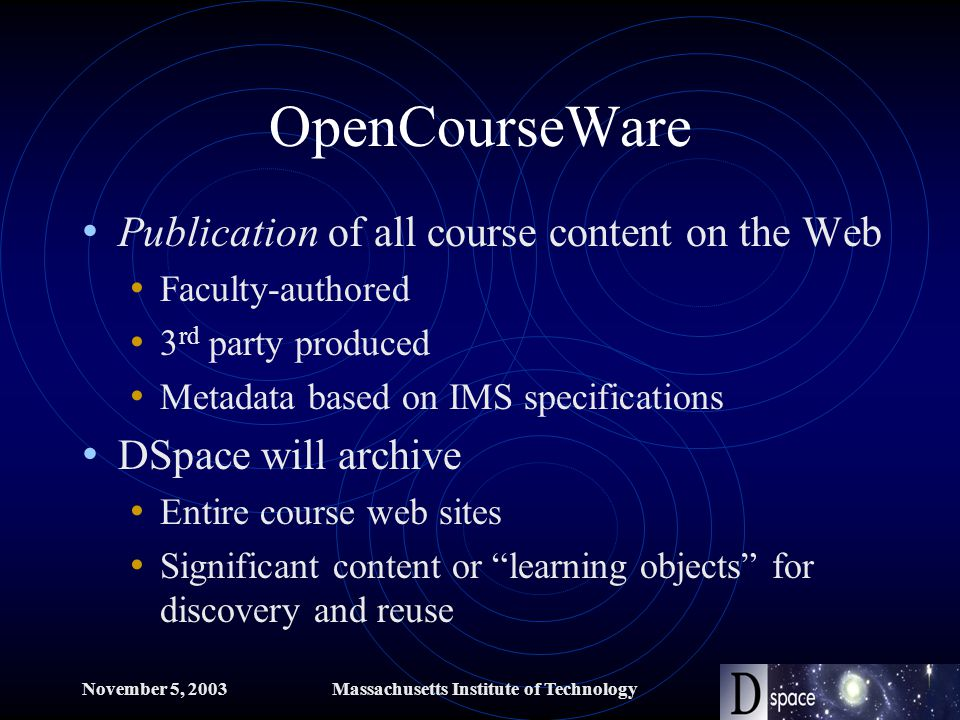 November 5, 2003Massachusetts Institute of Technology OpenCourseWare Publication of all course content on the Web Faculty-authored 3 rd party produced Metadata based on IMS specifications DSpace will archive Entire course web sites Significant content or learning objects for discovery and reuse