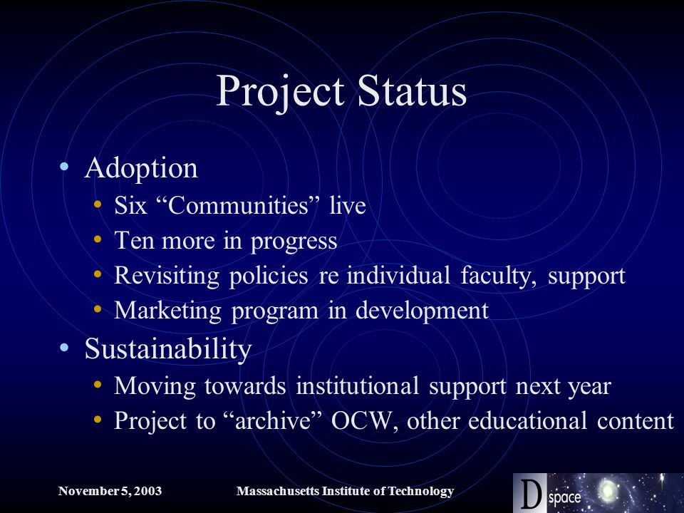November 5, 2003Massachusetts Institute of Technology Project Status Adoption Six Communities live Ten more in progress Revisiting policies re individual faculty, support Marketing program in development Sustainability Moving towards institutional support next year Project to archive OCW, other educational content