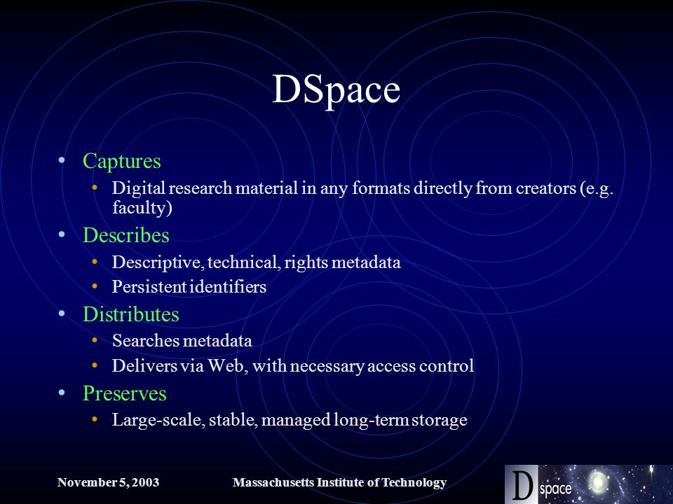 November 5, 2003Massachusetts Institute of Technology DSpace Captures Digital research material in any formats directly from creators (e.g.