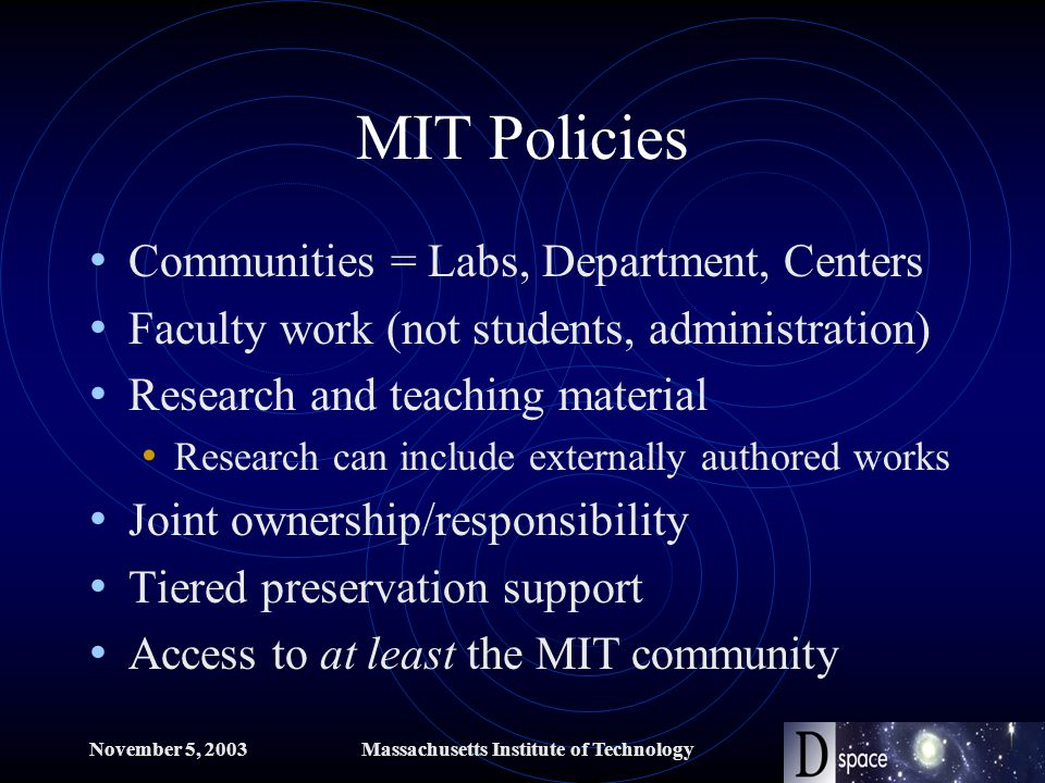 November 5, 2003Massachusetts Institute of Technology MIT Policies Communities = Labs, Department, Centers Faculty work (not students, administration) Research and teaching material Research can include externally authored works Joint ownership/responsibility Tiered preservation support Access to at least the MIT community