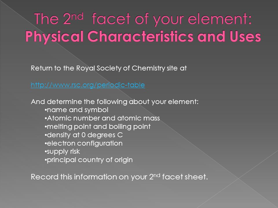 Return to the Royal Society of Chemistry site at http://www.rsc.org/periodic-table And determine the following about your element: name and symbol Atomic number and atomic mass melting point and boiling point density at 0 degrees C electron configuration supply risk principal country of origin Record this information on your 2 nd facet sheet.